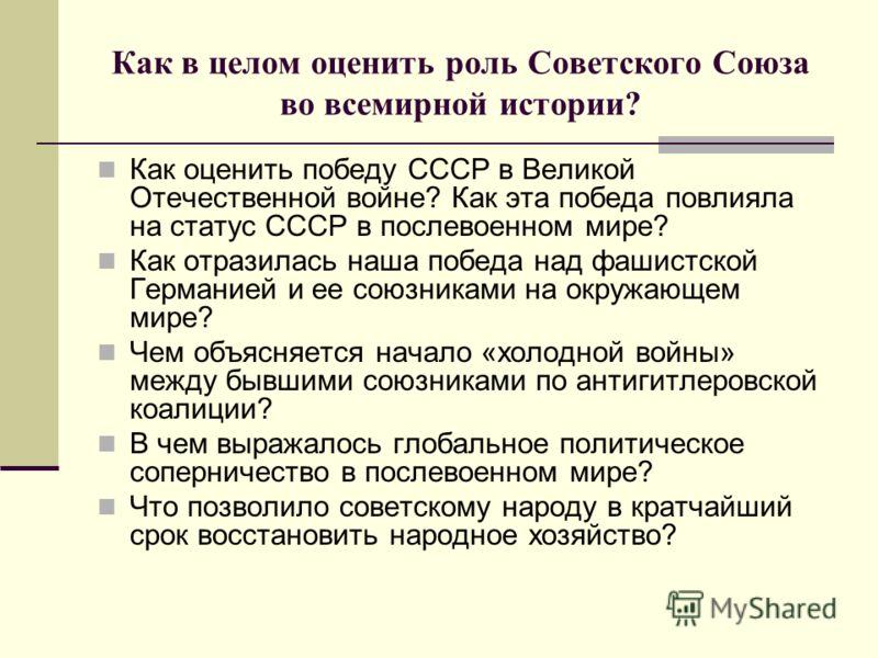 Как в целом оценить роль Советского Союза во всемирной истории? Как оценить победу СССР в Великой Отечественной войне? Как эта победа повлияла на статус СССР в послевоенном мире? Как отразилась наша победа над фашистской Германией и ее союзниками на