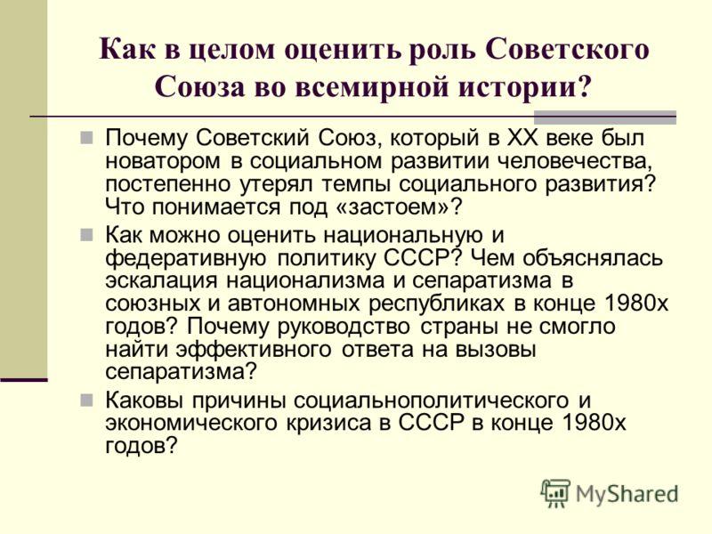 Как в целом оценить роль Советского Союза во всемирной истории? Почему Советский Союз, который в ХХ веке был новатором в социальном развитии человечества, постепенно утерял темпы социального развития? Что понимается под «застоем»? Как можно оценить н