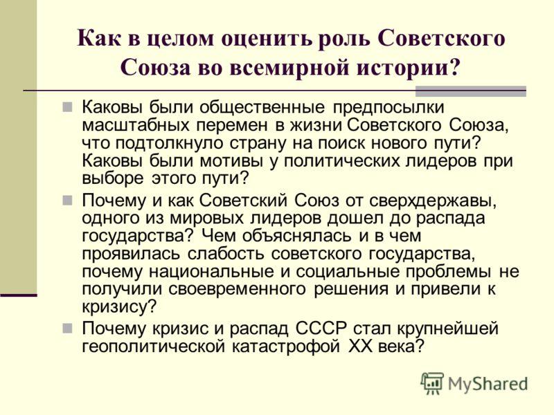 Как в целом оценить роль Советского Союза во всемирной истории? Каковы были общественные предпосылки масштабных перемен в жизни Советского Союза, что подтолкнуло страну на поиск нового пути? Каковы были мотивы у политических лидеров при выборе этого