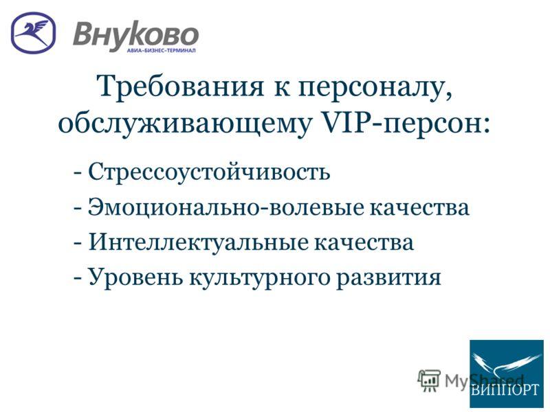 Требования к персоналу, обслуживающему VIP-персон: - Стрессоустойчивость - Эмоционально-волевые качества - Интеллектуальные качества - Уровень культурного развития