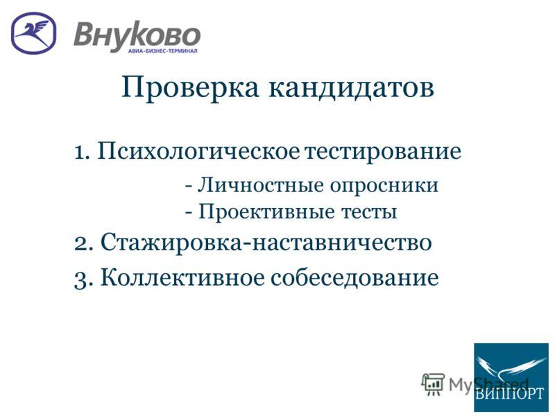 Проверка кандидатов 1. Психологическое тестирование - Личностные опросники - Проективные тесты 2. Стажировка-наставничество 3. Коллективное собеседование