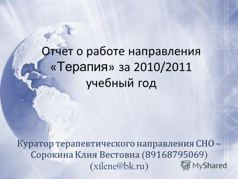 Отчет о работе направления « Терапия » за 2010/2011 учебный год Куратор терапевтического направления СНО – Сорокина Клия Вестовна ( 89168795069 ) (xilene@bk.ru)