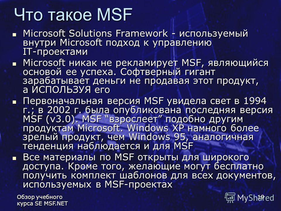 Обзор учебного курса SE MSF.NET 19 Что такое MSF Microsoft Solutions Framework - используемый внутри Microsoft подход к управлению IT-проектами Microsoft Solutions Framework - используемый внутри Microsoft подход к управлению IT-проектами Microsoft н