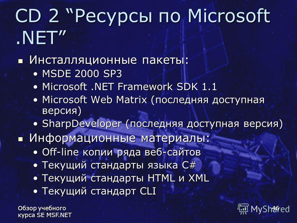 Обзор учебного курса SE MSF.NET 46 CD 2 Ресурсы по Microsoft.NET Инсталляционные пакеты: Инсталляционные пакеты: MSDE 2000 SP3MSDE 2000 SP3 Microsoft.NET Framework SDK 1.1Microsoft.NET Framework SDK 1.1 Microsoft Web Matrix (последняя доступная верси