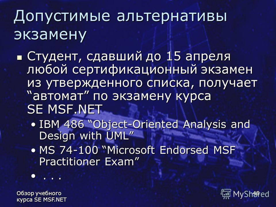 Обзор учебного курса SE MSF.NET 48 Допустимые альтернативы экзамену Студент, сдавший до 15 апреля любой сертификационный экзамен из утвержденного списка, получаетавтомат по экзамену курса SE MSF.NET Студент, сдавший до 15 апреля любой сертификационны