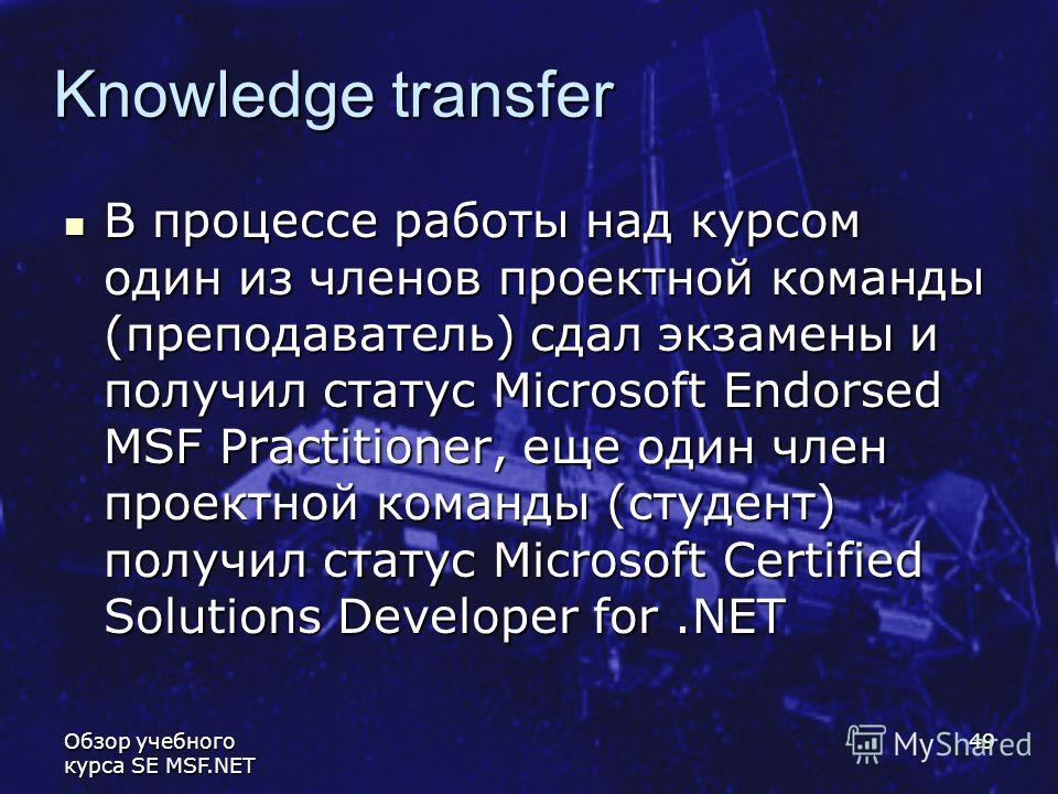 Обзор учебного курса SE MSF.NET 49 Knowledge transfer В процессе работы над курсом один из членов проектной команды (преподаватель) сдал экзамены и получил статус Microsoft Endorsed MSF Practitioner, еще один член проектной команды (студент) получил