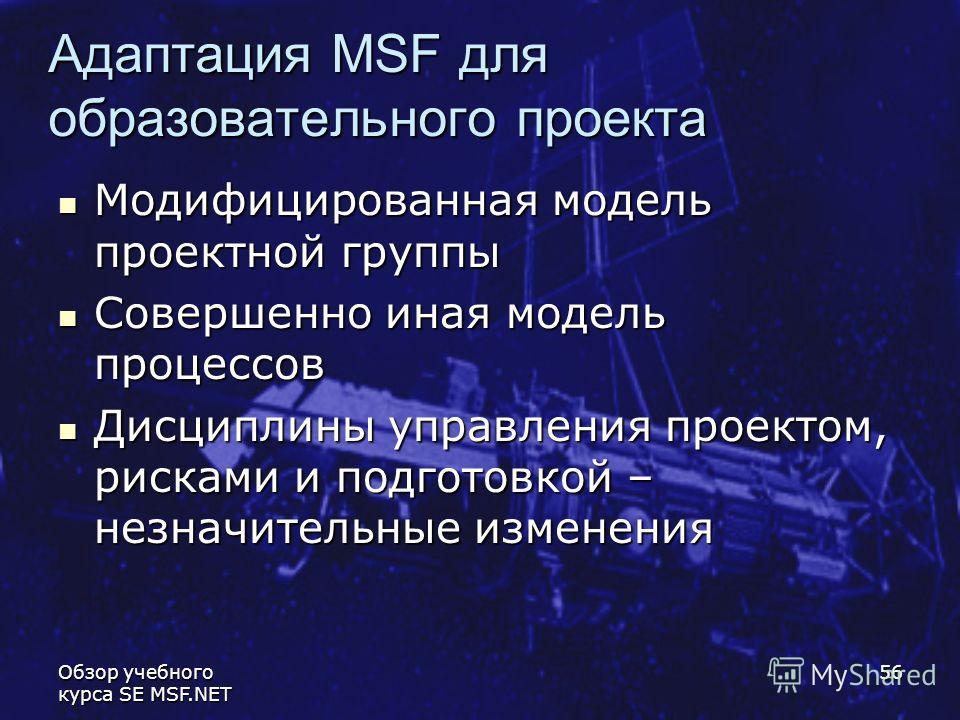 Обзор учебного курса SE MSF.NET 56 Адаптация MSF для образовательного проекта Модифицированная модель проектной группы Модифицированная модель проектной группы Совершенно иная модель процессов Совершенно иная модель процессов Дисциплины управления пр