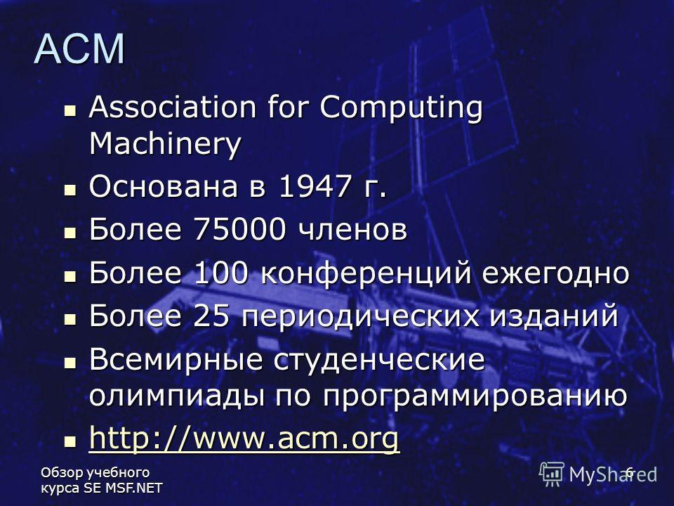 Обзор учебного курса SE MSF.NET 6 ACM Association for Computing Machinery Association for Computing Machinery Основана в 1947 г. Основана в 1947 г. Более 75000 членов Более 75000 членов Более 100 конференций ежегодно Более 100 конференций ежегодно Бо