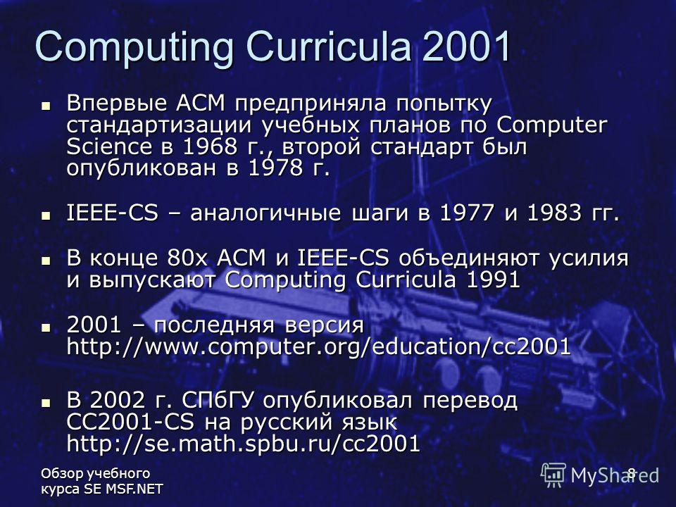 Обзор учебного курса SE MSF.NET 8 Computing Curricula 2001 Впервые АСМ предприняла попытку стандартизации учебных планов по Computer Science в 1968 г., второй стандарт был опубликован в 1978 г. Впервые АСМ предприняла попытку стандартизации учебных п