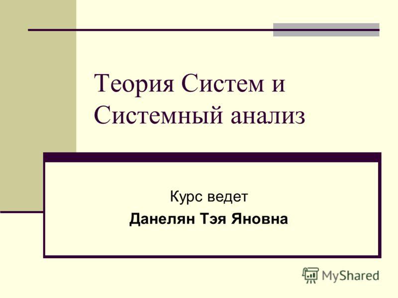 Теория Систем и Системный анализ Курс ведет Данелян Тэя Яновна