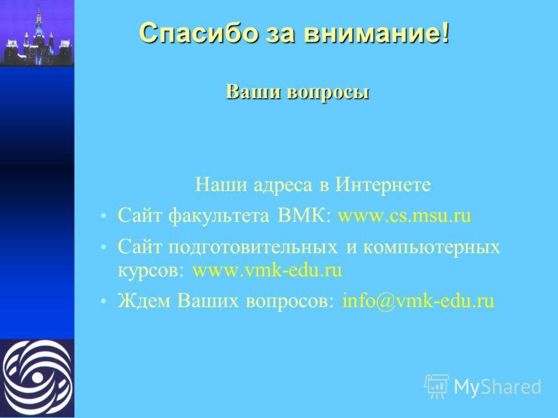 Спасибо за внимание! Ваши вопросы Ваши вопросы Наши адреса в Интернете Сайт факультета ВМК: www.cs.msu.ru Сайт подготовительных и компьютерных курсов: www.vmk-edu.ru Ждем Ваших вопросов: info@vmk-edu.ru