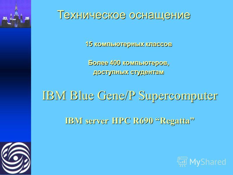 Техническое оснащение 15 компьютерных классов Более 400 компьютеров, доступных студентам IBM Blue Gene/P Supercomputer IBM server HPC R690 Regatta