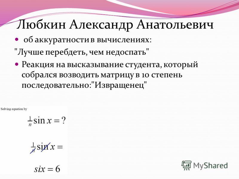 Любкин Александр Анатольевич об аккуратности в вычислениях: Лучше перебдеть, чем недоспать Реакция на высказывание студента, который собрался возводить матрицу в 10 степень последовательно:Извращенец