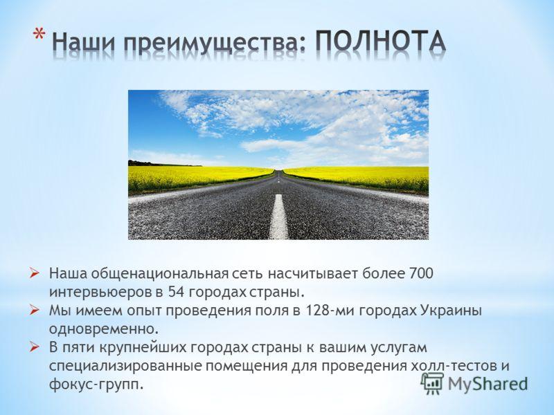 Наша общенациональная сеть насчитывает более 700 интервьюеров в 54 городах страны. Мы имеем опыт проведения поля в 128-ми городах Украины одновременно. В пяти крупнейших городах страны к вашим услугам специализированные помещения для проведения холл-