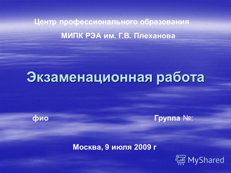Экзаменационная работа фиоГруппа : Москва, 9 июля 2009 г Центр профессионального образования МИПК РЭА им. Г.В. Плеханова