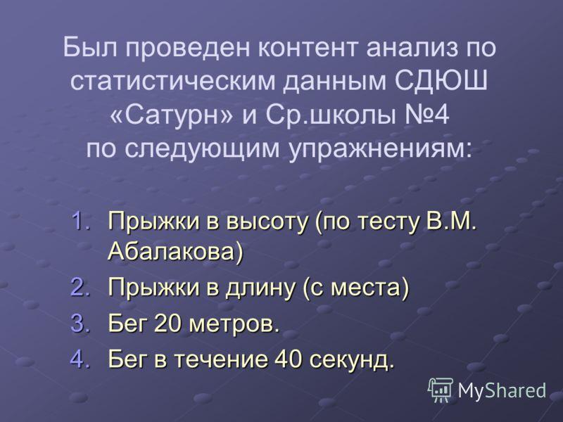 Был проведен контент анализ по статистическим данным СДЮШ «Сатурн» и Ср.школы 4 по следующим упражнениям: 1.Прыжки в высоту (по тесту В.М. Абалакова) 2.Прыжки в длину (с места) 3.Бег 20 метров. 4.Бег в течение 40 секунд.