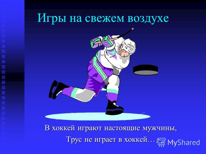 Игры на свежем воздухе В хоккей играют настоящие мужчины, Трус не играет в хоккей…