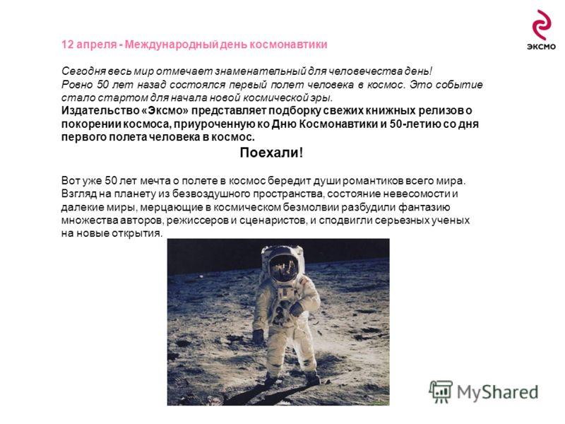 12 апреля - Международный день космонавтики Сегодня весь мир отмечает знаменательный для человечества день! Ровно 50 лет назад состоялся первый полет человека в космос. Это событие стало стартом для начала новой космической эры. Издательство «Эксмо»
