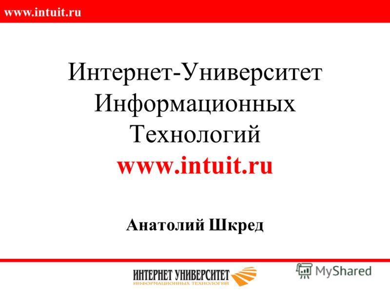 www.intuit.ru Интернет-Университет Информационных Технологий www.intuit.ru Анатолий Шкред