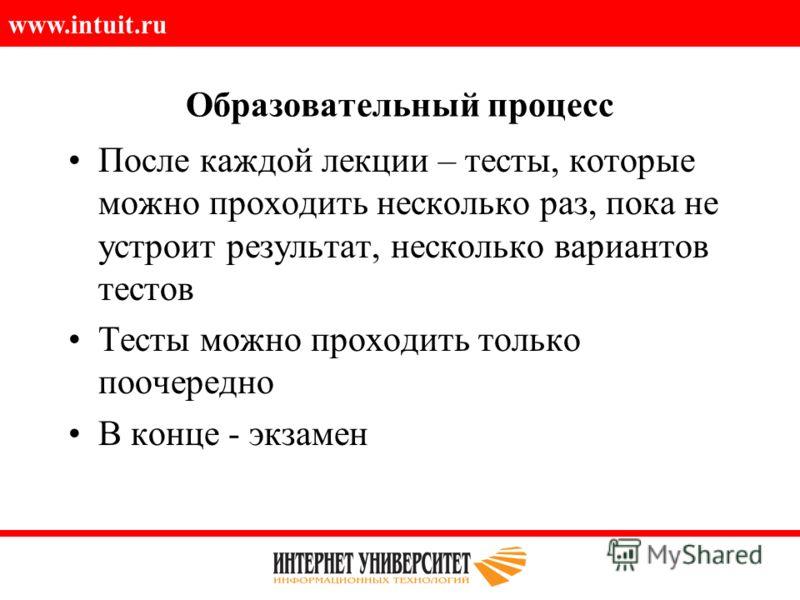 www.intuit.ru Образовательный процесс После каждой лекции – тесты, которые можно проходить несколько раз, пока не устроит результат, несколько вариантов тестов Тесты можно проходить только поочередно В конце - экзамен