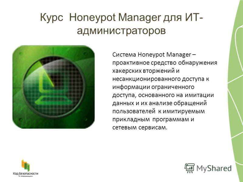 Курс Honeypot Manager для ИТ- администраторов Система Honeypot Manager – проактивное средство обнаружения хакерских вторжений и несанкционированного доступа к информации ограниченного доступа, основанного на имитации данных и их анализе обращений пол