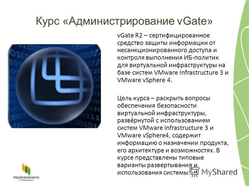 Курс «Администрирование vGate» vGate R2 – сертифицированное средство защиты информации от несанкционированного доступа и контроля выполнения ИБ-политик для виртуальной инфраструктуры на базе систем VMware Infrastructure 3 и VMware vSphere 4. Цель кур