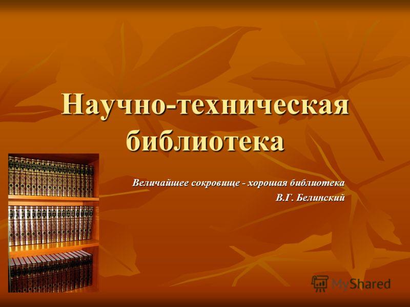 Научно-техническая библиотека Величайшее сокровище - хорошая библиотека В.Г. Белинский