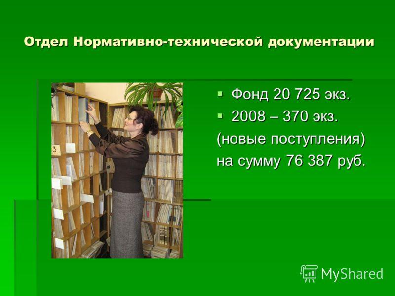 Отдел Нормативно-технической документации Фонд 20 725 экз. Фонд 20 725 экз. 2008 – 370 экз. 2008 – 370 экз. (новые поступления) на сумму 76 387 руб.