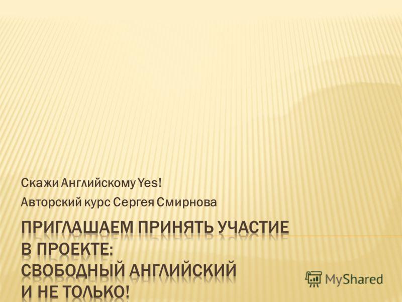 Скажи Английскому Yes! Авторский курс Сергея Смирнова