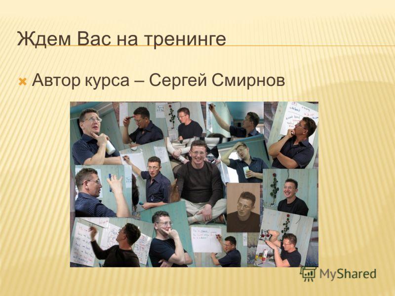 Ждем Вас на тренинге Автор курса – Сергей Смирнов
