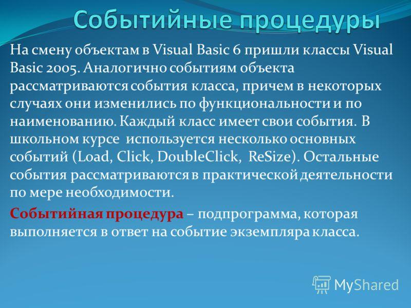 На смену объектам в Visual Basic 6 пришли классы Visual Basic 2005. Аналогично событиям объекта рассматриваются события класса, причем в некоторых случаях они изменились по функциональности и по наименованию. Каждый класс имеет свои события. В школьн