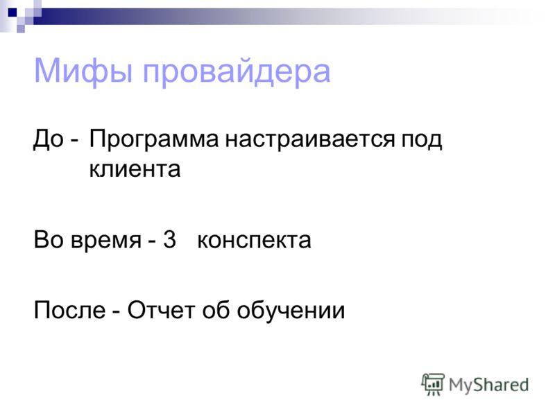 Мифы провайдера До -Программа настраивается под клиента Во время - 3 конспекта После - Отчет об обучении