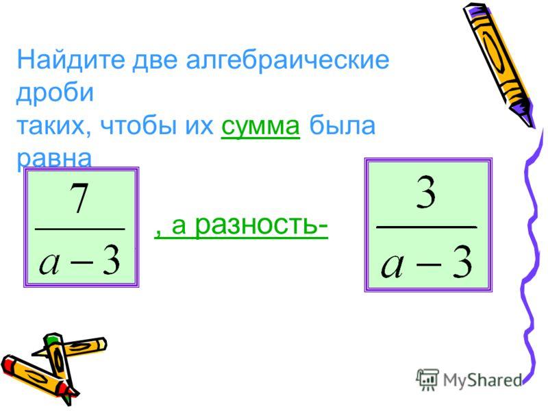 Найдите две алгебраические дроби таких, чтобы их сумма была равнасумма, а разность-.