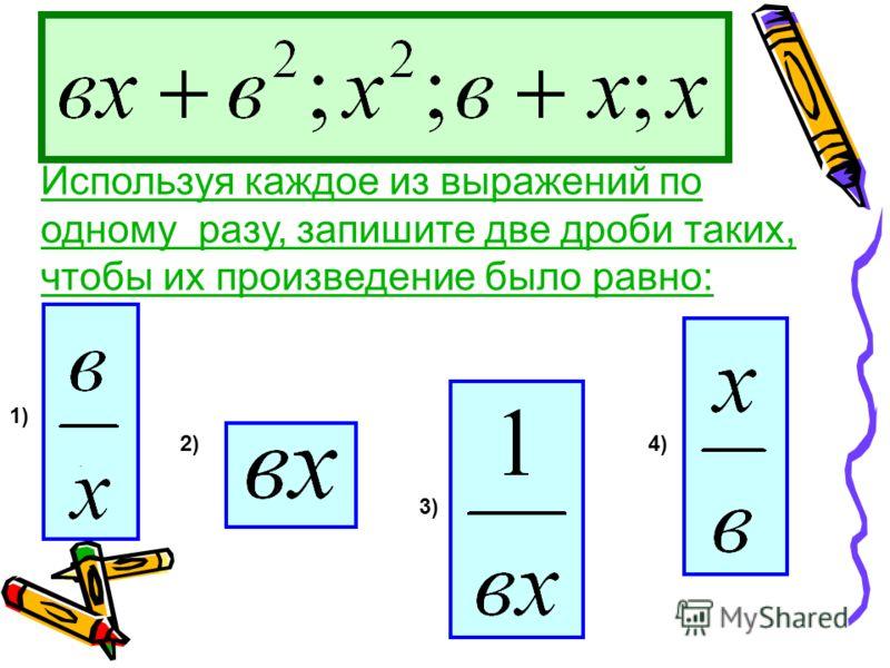 Используя каждое из выражений по одному разу, запишите две дроби таких, чтобы их произведение было равно: 2) 3) 4). 1)