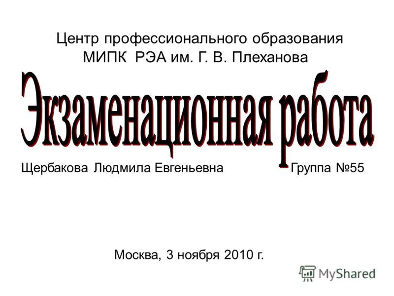 Центр профессионального образования МИПК РЭА им. Г. В. Плеханова Щербакова Людмила Евгеньевна Группа 55 Москва, 3 ноября 2010 г.