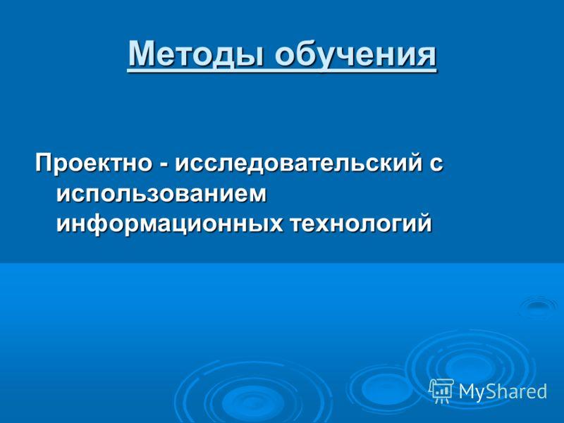 Методы обучения Проектно - исследовательский с использованием информационных технологий