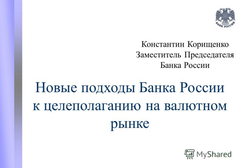 Новые подходы Банка России к целеполаганию на валютном рынке Константин Корищенко Заместитель Председателя Банка России