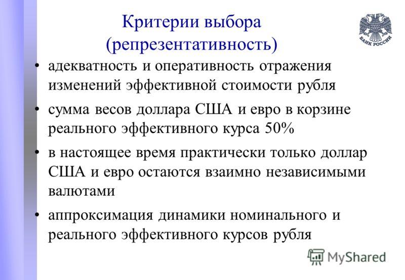 Критерии выбора (репрезентативность) адекватность и оперативность отражения изменений эффективной стоимости рубля сумма весов доллара США и евро в корзине реального эффективного курса 50% в настоящее время практически только доллар США и евро остаютс