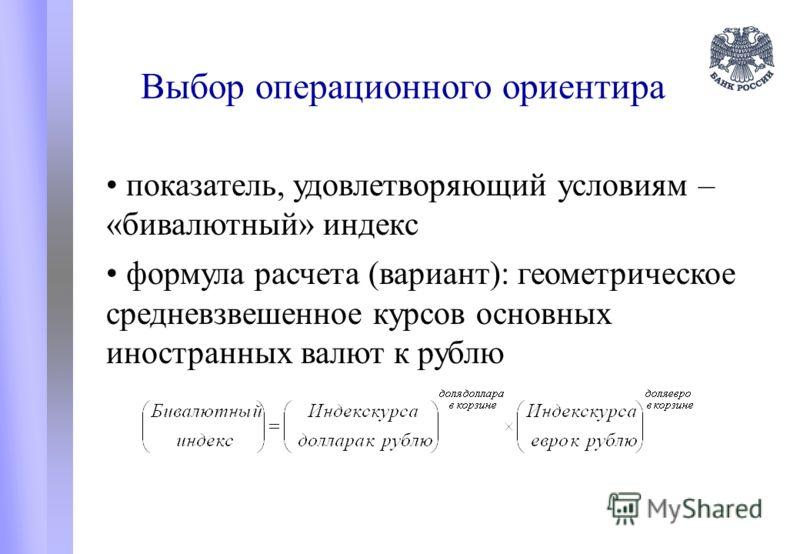 Выбор операционного ориентира показатель, удовлетворяющий условиям – «бивалютный» индекс формула расчета (вариант): геометрическое средневзвешенное курсов основных иностранных валют к рублю