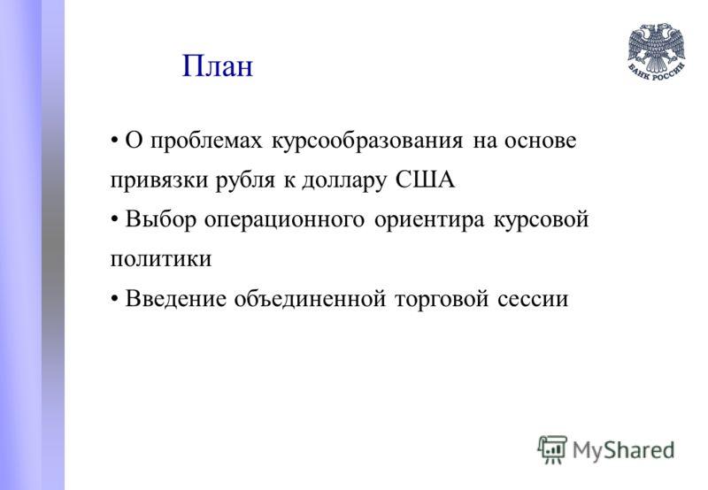 План О проблемах курсообразования на основе привязки рубля к доллару США Выбор операционного ориентира курсовой политики Введение объединенной торговой сессии