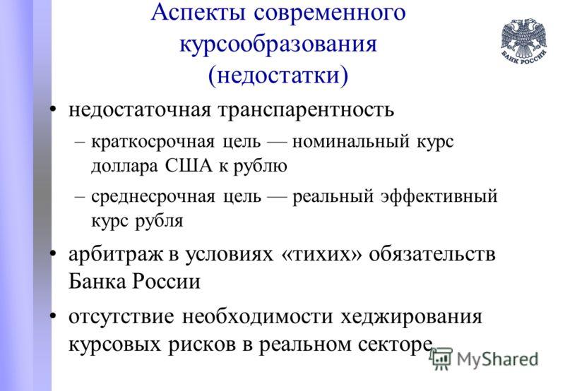 Аспекты современного курсообразования (недостатки) недостаточная транспарентность –краткосрочная цель номинальный курс доллара США к рублю –среднесрочная цель реальный эффективный курс рубля арбитраж в условиях «тихих» обязательств Банка России отсут