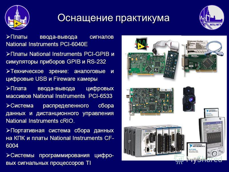 Оснащение практикума Платы ввода-вывода сигналов National Instruments PCI-6040E Платы ввода-вывода сигналов National Instruments PCI-6040E Платы National Instruments PCI-GPIB и симуляторы приборов GPIB и RS-232 Платы National Instruments PCI-GPIB и с