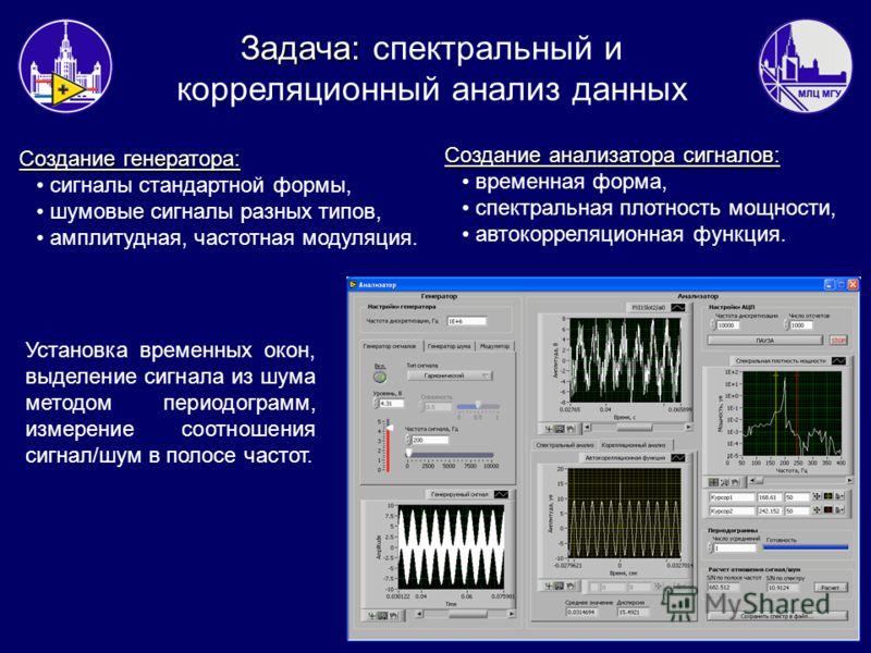 Задача: Задача: спектральный и корреляционный анализ данных Создание генератора: сигналы стандартной формы, шумовые сигналы разных типов, амплитудная, частотная модуляция. Создание анализатора сигналов: временная форма, спектральная плотность мощност