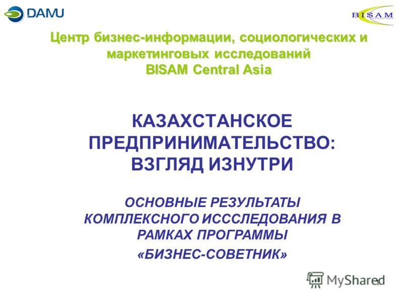 1 Центр бизнес-информации, социологических и маркетинговых исследований BISAM Central Asia КАЗАХСТАНСКОЕ ПРЕДПРИНИМАТЕЛЬСТВО: ВЗГЛЯД ИЗНУТРИ ОСНОВНЫЕ РЕЗУЛЬТАТЫ КОМПЛЕКСНОГО ИСССЛЕДОВАНИЯ В РАМКАХ ПРОГРАММЫ «БИЗНЕС-СОВЕТНИК»