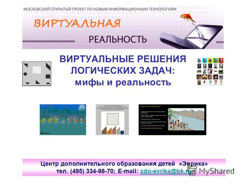 ВИРТУАЛЬНЫЕ РЕШЕНИЯ ЛОГИЧЕСКИХ ЗАДАЧ: мифы и реальность Центр дополнительного образования детей «Эврика» тел. (495) 334-98-70; E-mail: cdo-evrika@bk.rucdo-evrika@bk.ru