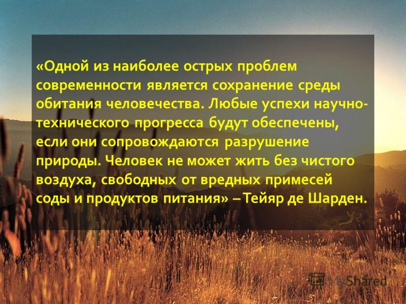 «Одной из наиболее острых проблем современности является сохранение среды обитания человечества. Любые успехи научно- технического прогресса будут обеспечены, если они сопровождаются разрушение природы. Человек не может жить без чистого воздуха, своб