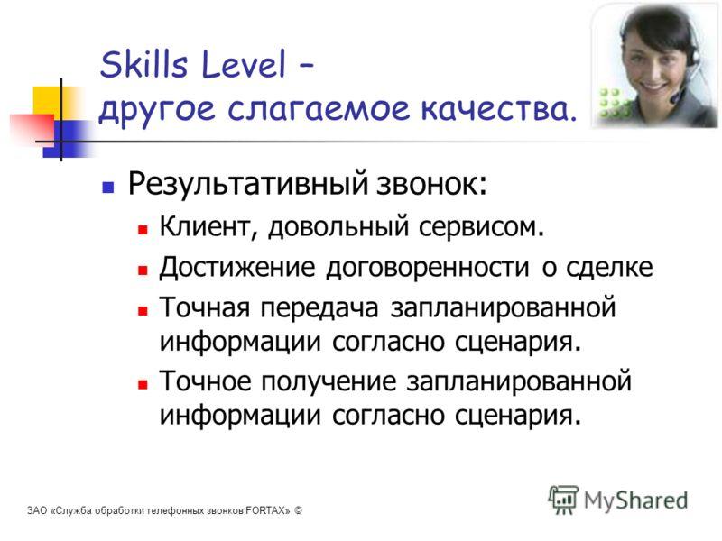 Skills Level – другое слагаемое качества. Результативный звонок: Клиент, довольный сервисом. Достижение договоренности о сделке Точная передача запланированной информации согласно сценария. Точное получение запланированной информации согласно сценари