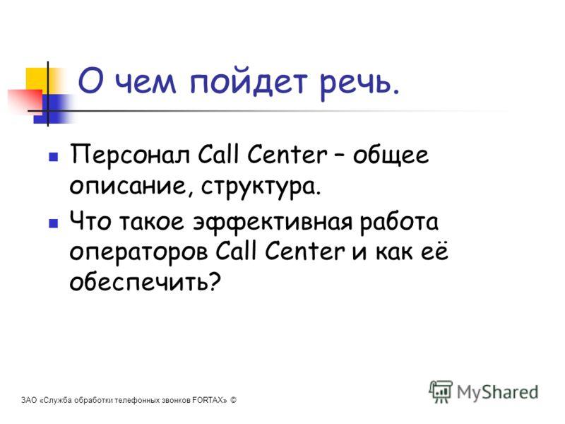 О чем пойдет речь. Персонал Call Center – общее описание, структура. Что такое эффективная работа операторов Call Center и как её обеспечить? ЗАО «Служба обработки телефонных звонков FORTAX» ©