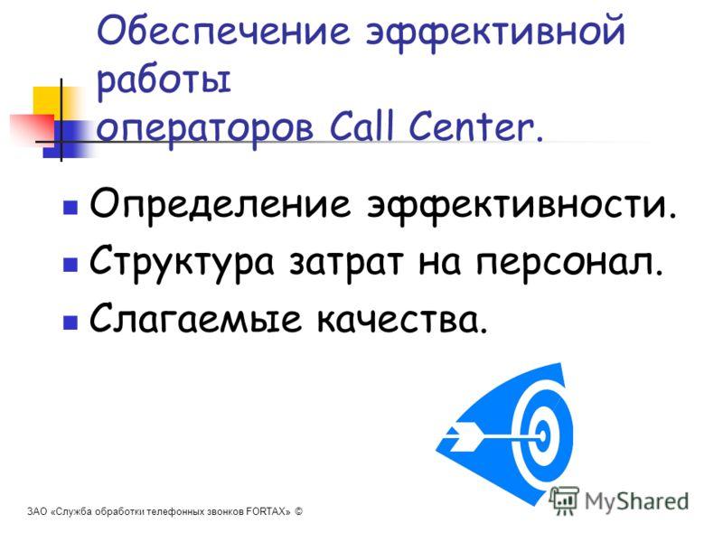 Обеспечение эффективной работы операторов Call Center. ЗАО «Служба обработки телефонных звонков FORTAX» © Определение эффективности. Структура затрат на персонал. Слагаемые качества.