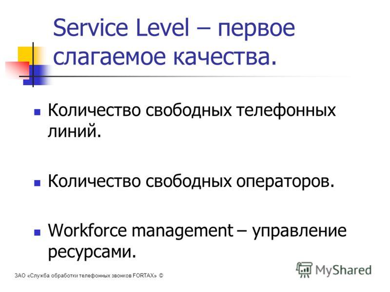 Service Level – первое слагаемое качества. Количество свободных телефонных линий. Количество свободных операторов. Workforce management – управление ресурсами. ЗАО «Служба обработки телефонных звонков FORTAX» ©